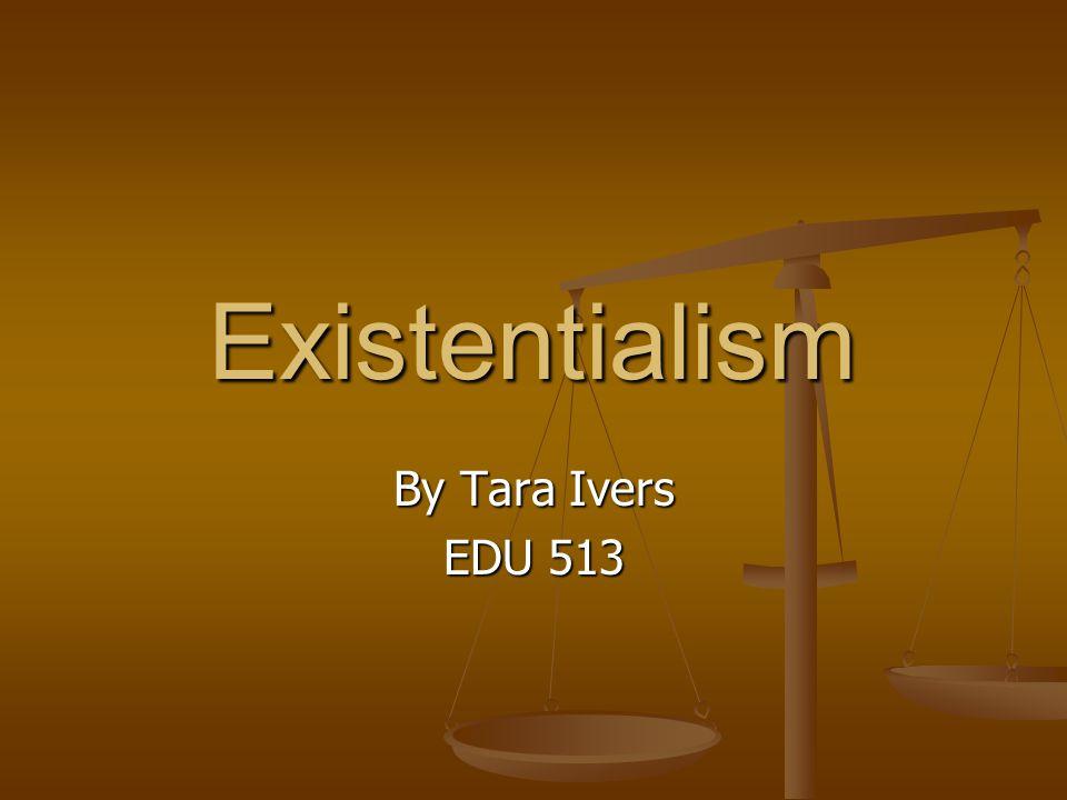 Existentialism By Tara Ivers EDU 513