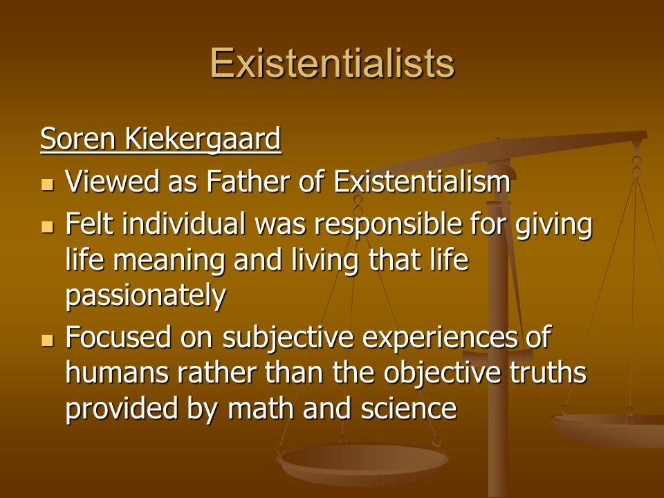 Existentialists Soren Kiekergaard Viewed as Father of Existentialism Viewed as Father of Existentialism Felt individual was responsible for giving lif
