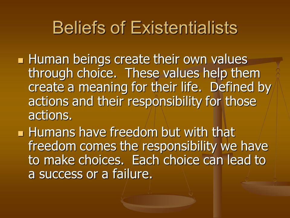 Beliefs of Existentialists Human beings create their own values through choice. These values help them create a meaning for their life. Defined by act