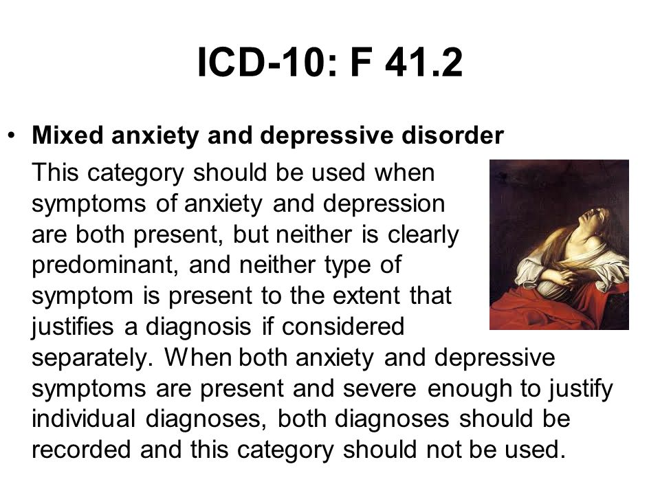 ICD-10: F 41.2 Mixed anxiety and depressive disorder This category should be used when symptoms of anxiety and depression are both present, but neither is clearly predominant, and neither type of symptom is present to the extent that justifies a diagnosis if considered separately.