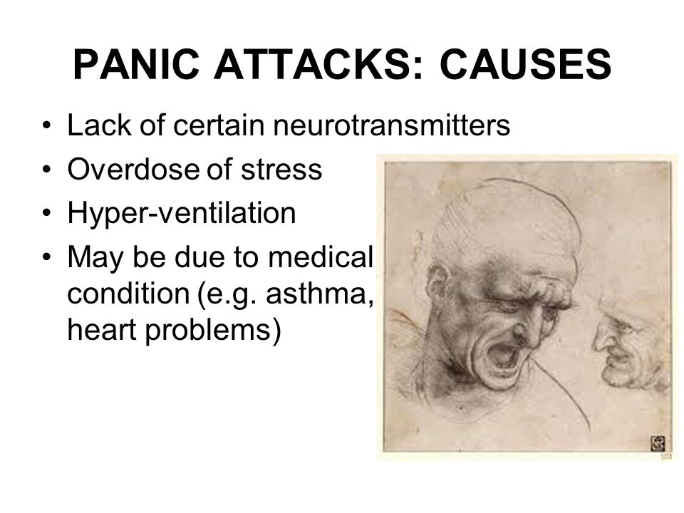 PANIC ATTACKS: CAUSES Lack of certain neurotransmitters Overdose of stress Hyper-ventilation May be due to medical condition (e.g.