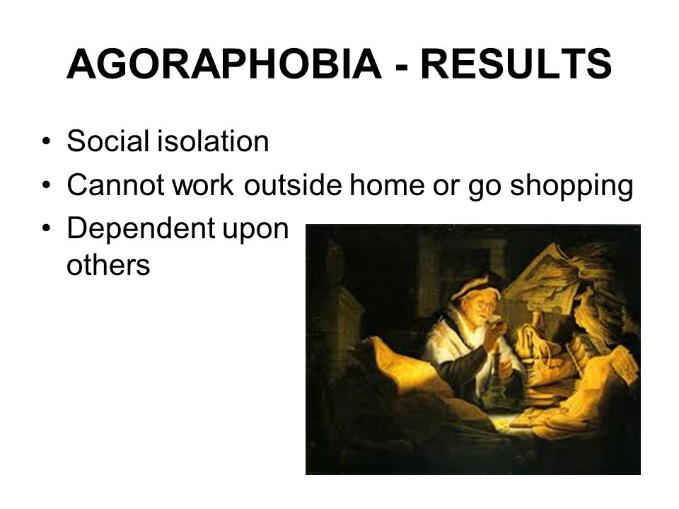 AGORAPHOBIA - RESULTS Social isolation Cannot work outside home or go shopping Dependent upon others