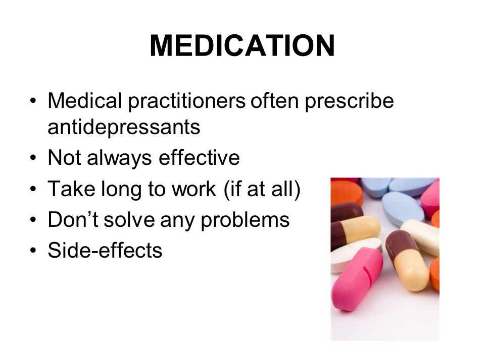 MEDICATION Medical practitioners often prescribe antidepressants Not always effective Take long to work (if at all) Don't solve any problems Side-effects