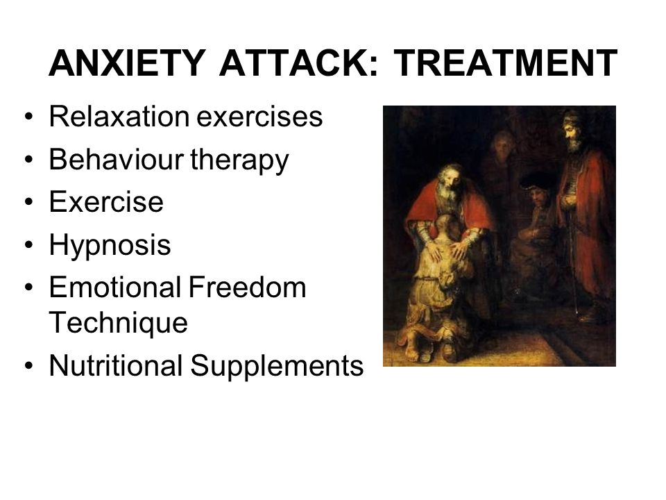 ANXIETY ATTACK: TREATMENT Relaxation exercises Behaviour therapy Exercise Hypnosis Emotional Freedom Technique Nutritional Supplements
