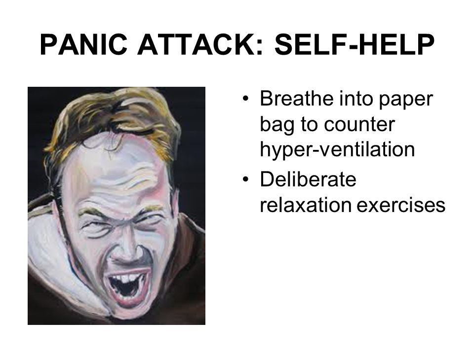 PANIC ATTACK: SELF-HELP Breathe into paper bag to counter hyper-ventilation Deliberate relaxation exercises