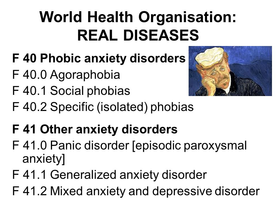 World Health Organisation: REAL DISEASES F 40 Phobic anxiety disorders F 40.0 Agoraphobia F 40.1 Social phobias F 40.2 Specific (isolated) phobias F 41 Other anxiety disorders F 41.0 Panic disorder [episodic paroxysmal anxiety] F 41.1 Generalized anxiety disorder F 41.2 Mixed anxiety and depressive disorder