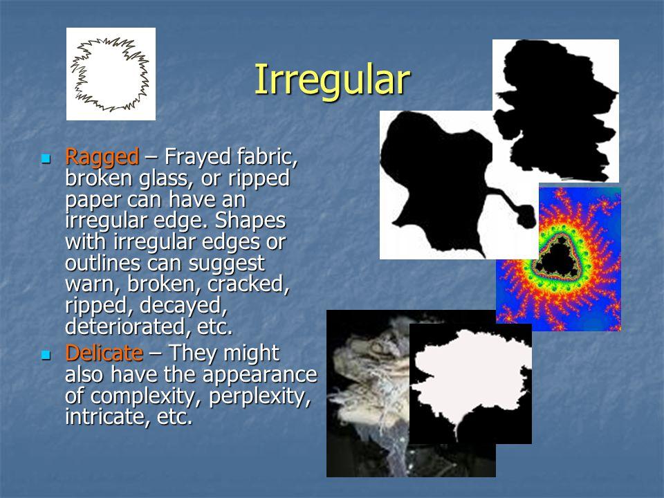 Irregular Ragged – Frayed fabric, broken glass, or ripped paper can have an irregular edge.