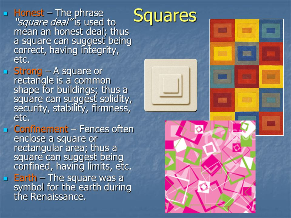 Squares Honest – The phrase square deal is used to mean an honest deal; thus a square can suggest being correct, having integrity, etc.