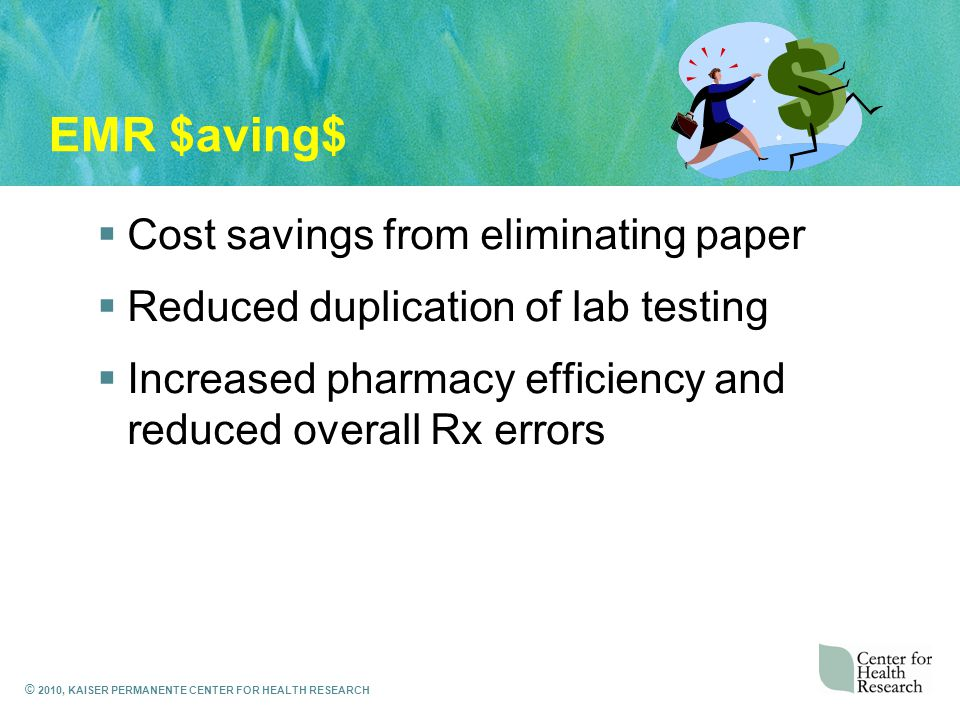 © 2010, KAISER PERMANENTE CENTER FOR HEALTH RESEARCH EMR $aving$  Cost savings from eliminating paper  Reduced duplication of lab testing  Increased pharmacy efficiency and reduced overall Rx errors