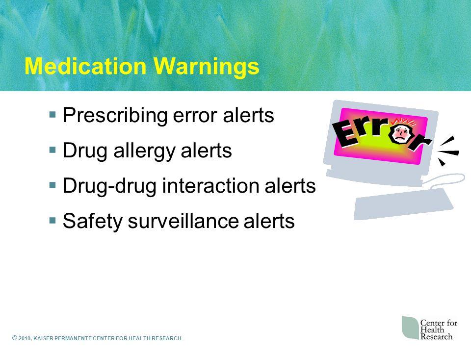 © 2010, KAISER PERMANENTE CENTER FOR HEALTH RESEARCH Medication Warnings  Prescribing error alerts  Drug allergy alerts  Drug-drug interaction alerts  Safety surveillance alerts