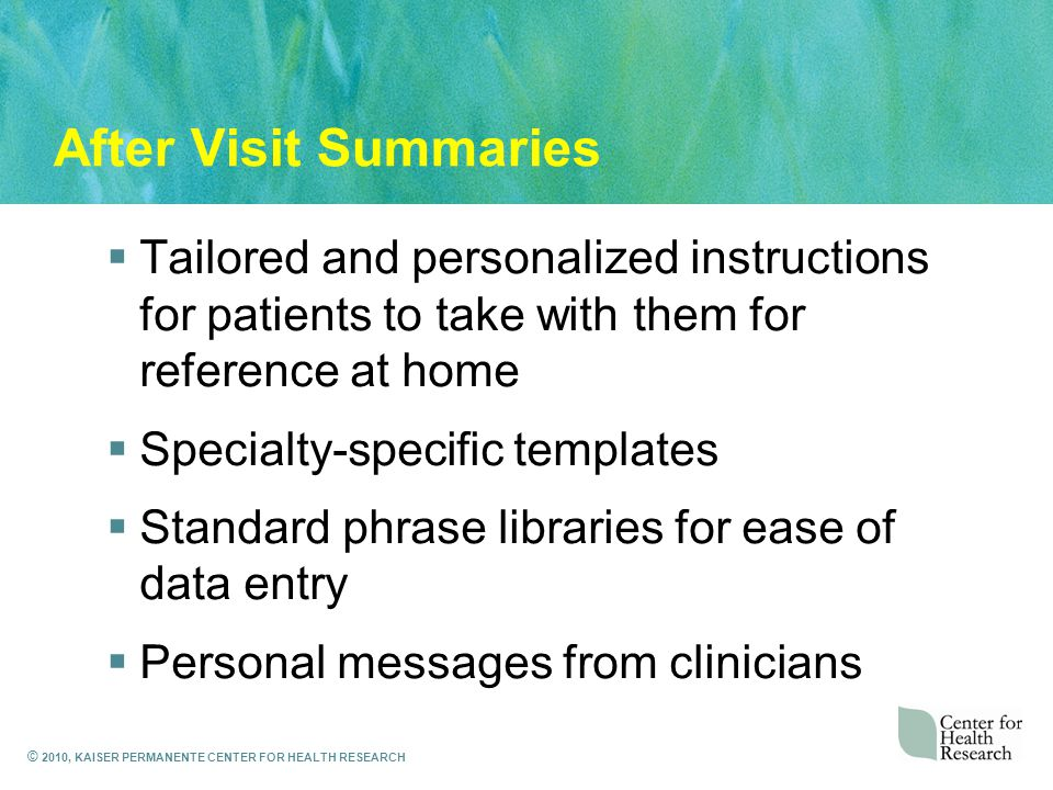 © 2010, KAISER PERMANENTE CENTER FOR HEALTH RESEARCH After Visit Summaries  Tailored and personalized instructions for patients to take with them for reference at home  Specialty-specific templates  Standard phrase libraries for ease of data entry  Personal messages from clinicians