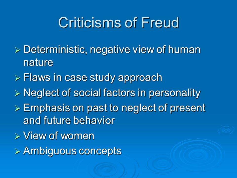 Criticisms of Freud  Deterministic, negative view of human nature  Flaws in case study approach  Neglect of social factors in personality  Emphasi