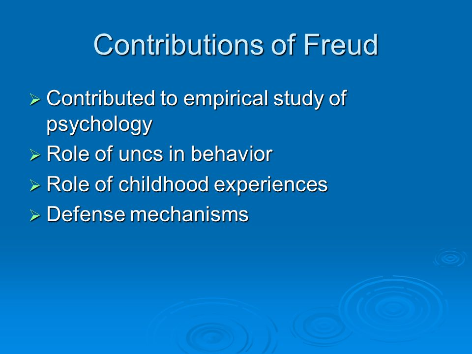 Contributions of Freud  Contributed to empirical study of psychology  Role of uncs in behavior  Role of childhood experiences  Defense mechanisms