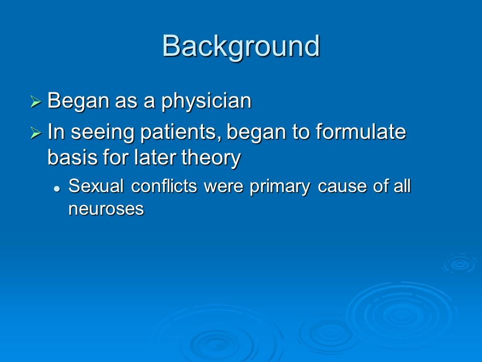 Background  Began as a physician  In seeing patients, began to formulate basis for later theory Sexual conflicts were primary cause of all neuroses