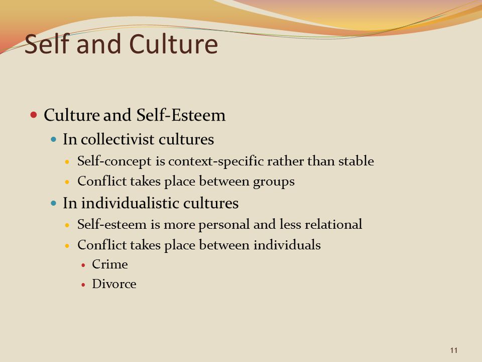 11 Self and Culture Culture and Self-Esteem In collectivist cultures Self-concept is context-specific rather than stable Conflict takes place between