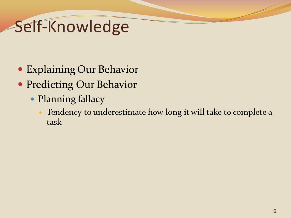 12 Self-Knowledge Explaining Our Behavior Predicting Our Behavior Planning fallacy Tendency to underestimate how long it will take to complete a task