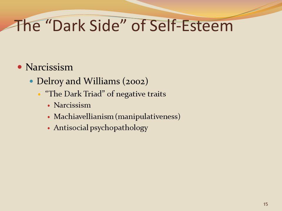 "15 The ""Dark Side"" of Self-Esteem Narcissism Delroy and Williams (2002) ""The Dark Triad"" of negative traits Narcissism Machiavellianism (manipulativen"
