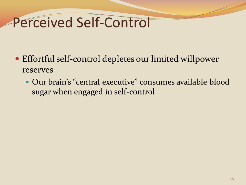 16 Perceived Self-Control Effortful self-control depletes our limited willpower reserves Our brain's central executive consumes available blood sugar when engaged in self-control