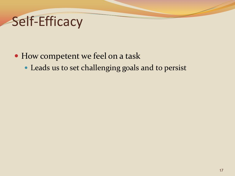 17 Self-Efficacy How competent we feel on a task Leads us to set challenging goals and to persist