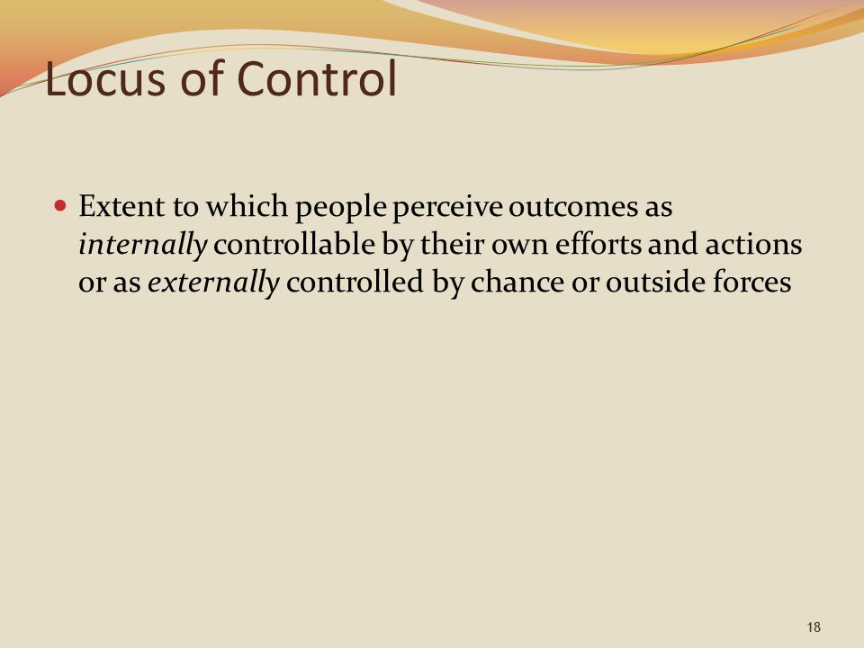 18 Locus of Control Extent to which people perceive outcomes as internally controllable by their own efforts and actions or as externally controlled b