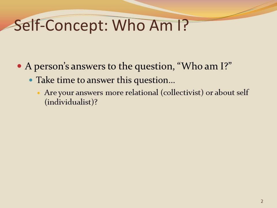"""2 Self-Concept: Who Am I? A person's answers to the question, """"Who am I?"""" Take time to answer this question… Are your answers more relational (collect"""