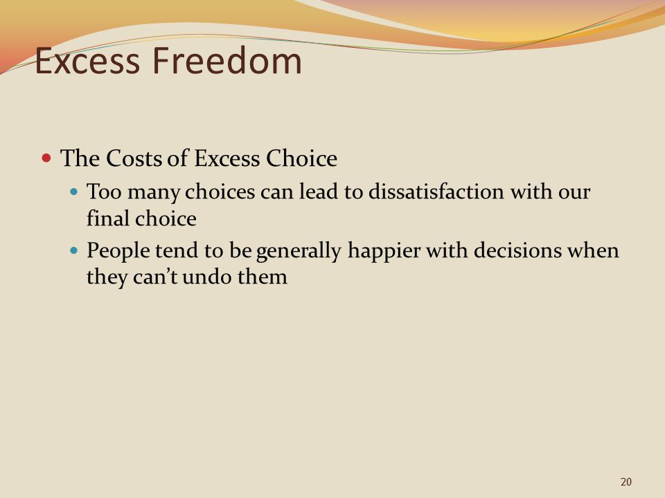 20 Excess Freedom The Costs of Excess Choice Too many choices can lead to dissatisfaction with our final choice People tend to be generally happier with decisions when they can't undo them
