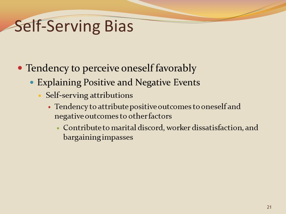 21 Self-Serving Bias Tendency to perceive oneself favorably Explaining Positive and Negative Events Self-serving attributions Tendency to attribute positive outcomes to oneself and negative outcomes to other factors Contribute to marital discord, worker dissatisfaction, and bargaining impasses