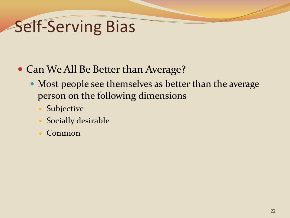 22 Self-Serving Bias Can We All Be Better than Average.