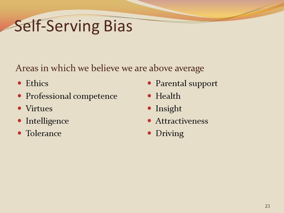 23 Self-Serving Bias Areas in which we believe we are above average Ethics Professional competence Virtues Intelligence Tolerance Parental support Health Insight Attractiveness Driving