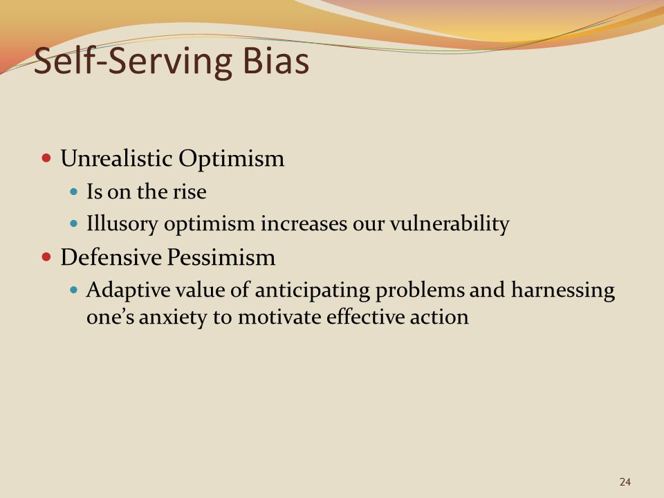 24 Self-Serving Bias Unrealistic Optimism Is on the rise Illusory optimism increases our vulnerability Defensive Pessimism Adaptive value of anticipating problems and harnessing one's anxiety to motivate effective action