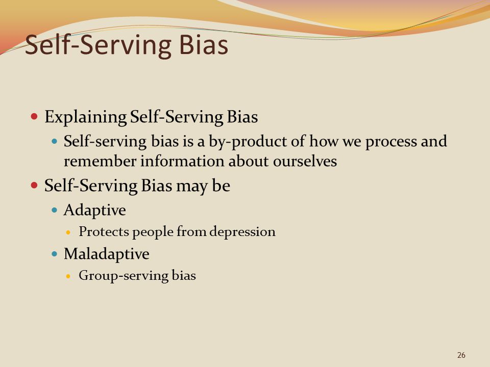 26 Self-Serving Bias Explaining Self-Serving Bias Self-serving bias is a by-product of how we process and remember information about ourselves Self-Se
