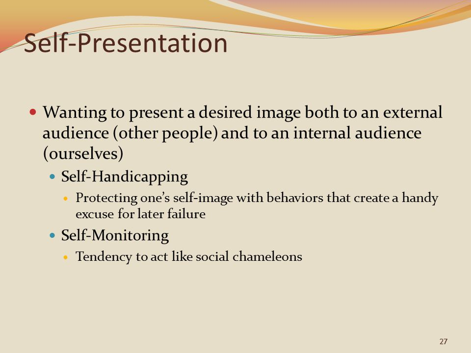 27 Self-Presentation Wanting to present a desired image both to an external audience (other people) and to an internal audience (ourselves) Self-Handicapping Protecting one's self-image with behaviors that create a handy excuse for later failure Self-Monitoring Tendency to act like social chameleons