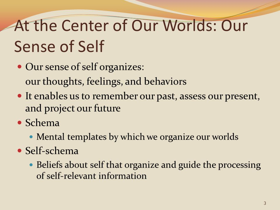 3 At the Center of Our Worlds: Our Sense of Self Our sense of self organizes: our thoughts, feelings, and behaviors It enables us to remember our past, assess our present, and project our future Schema Mental templates by which we organize our worlds Self-schema Beliefs about self that organize and guide the processing of self-relevant information