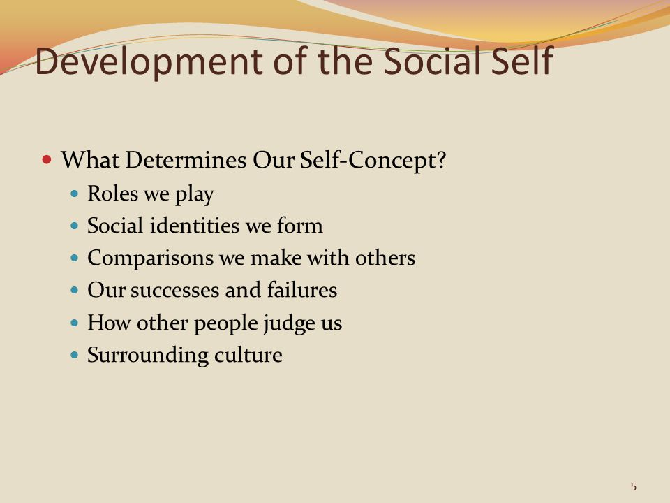 6 Development of the Social Self Roles We Play New roles begin as play-acting then become reality Social Comparisons We compare ourselves with others and consider how we differ We tend to compare upward Can diminish satisfaction