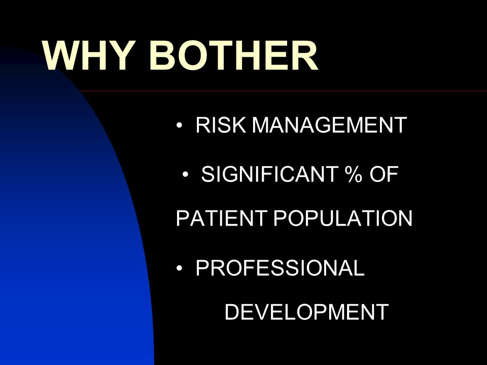 WHY BOTHER RISK MANAGEMENT SIGNIFICANT % OF PATIENT POPULATION PROFESSIONAL DEVELOPMENT
