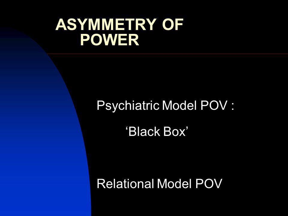 ASYMMETRY OF POWER Psychiatric Model POV : 'Black Box' Relational Model POV