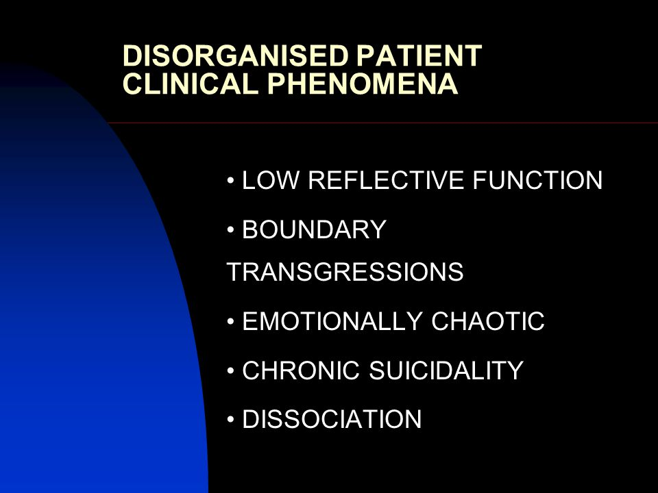 DISORGANISED PATIENT CLINICAL PHENOMENA LOW REFLECTIVE FUNCTION BOUNDARY TRANSGRESSIONS EMOTIONALLY CHAOTIC CHRONIC SUICIDALITY DISSOCIATION