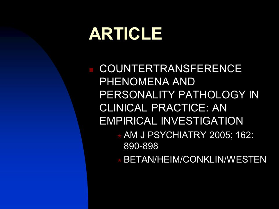 ARTICLE COUNTERTRANSFERENCE PHENOMENA AND PERSONALITY PATHOLOGY IN CLINICAL PRACTICE: AN EMPIRICAL INVESTIGATION  AM J PSYCHIATRY 2005; 162: 890-898  BETAN/HEIM/CONKLIN/WESTEN