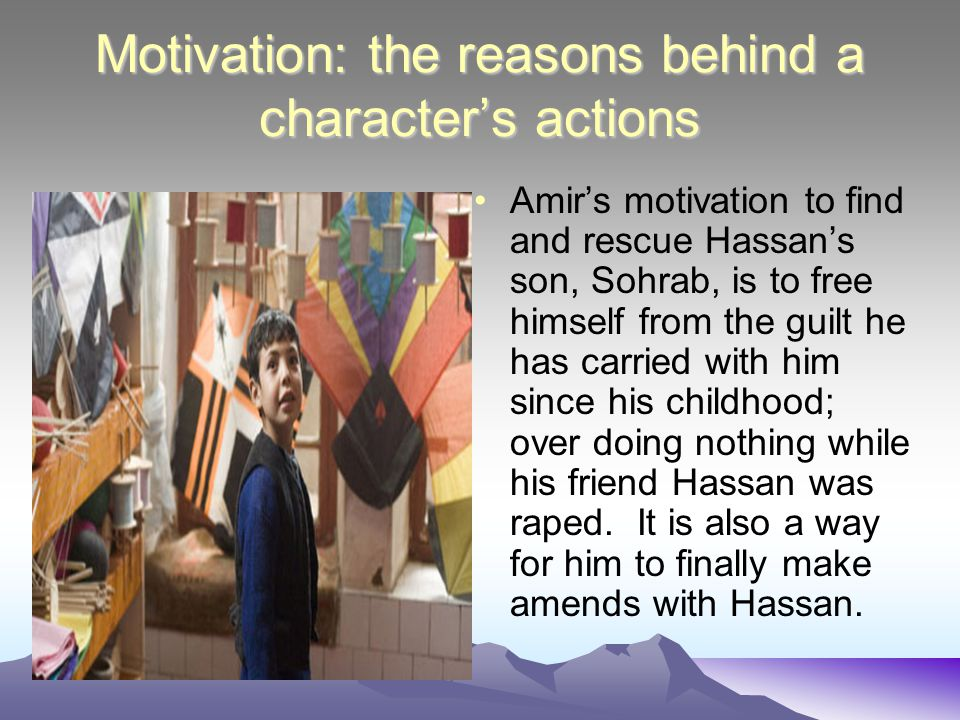 Motivation: the reasons behind a character's actions Amir's motivation to find and rescue Hassan's son, Sohrab, is to free himself from the guilt he h