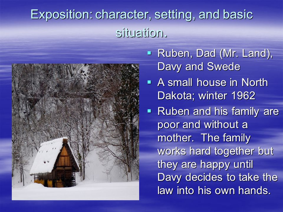 Exposition: character, setting, and basic situation.  Ruben, Dad (Mr. Land), Davy and Swede  A small house in North Dakota; winter 1962  Ruben and