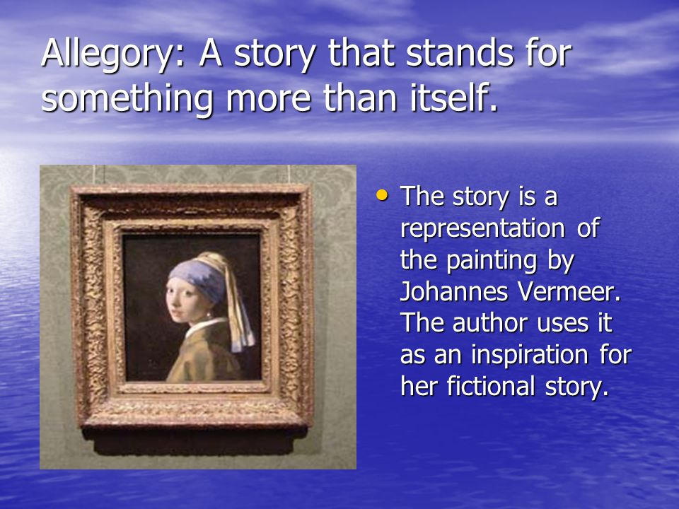 Allegory: A story that stands for something more than itself. The story is a representation of the painting by Johannes Vermeer. The author uses it as