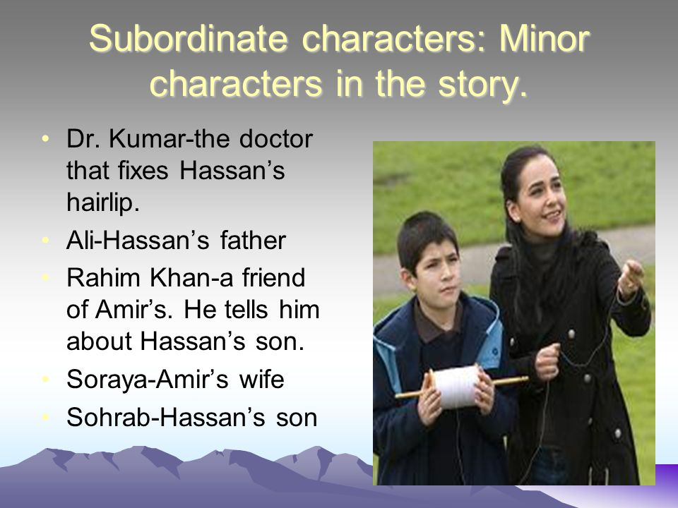 Subordinate characters: Minor characters in the story. Dr. Kumar-the doctor that fixes Hassan's hairlip. Ali-Hassan's father Rahim Khan-a friend of Am