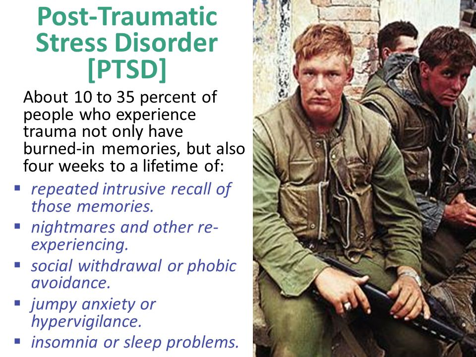 Post-Traumatic Stress Disorder [PTSD] About 10 to 35 percent of people who experience trauma not only have burned-in memories, but also four weeks to a lifetime of:  repeated intrusive recall of those memories.