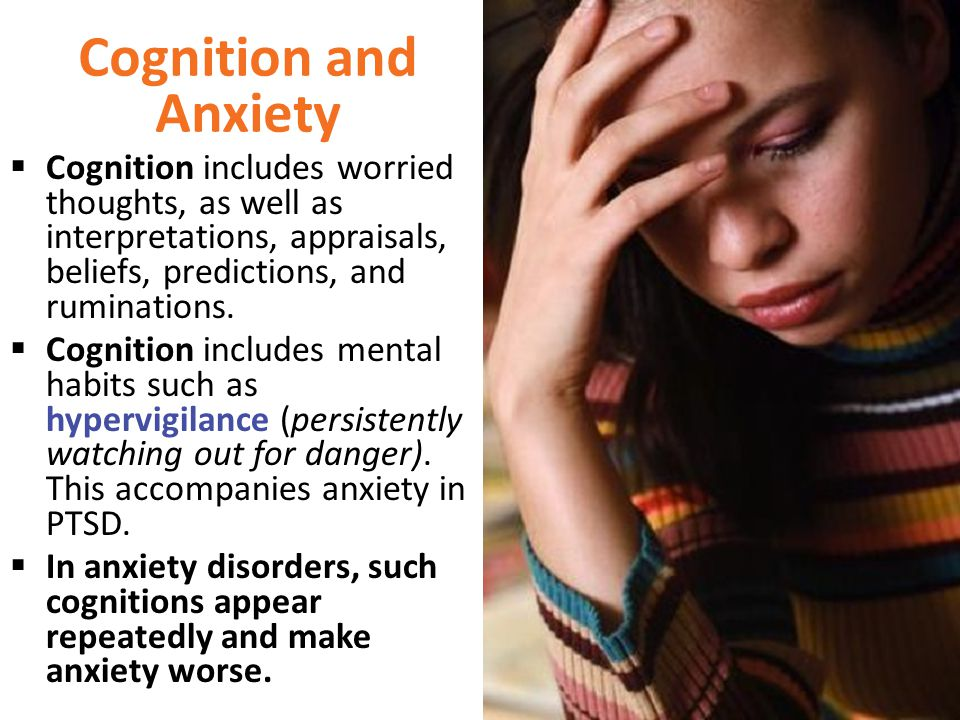 Cognition and Anxiety  Cognition includes worried thoughts, as well as interpretations, appraisals, beliefs, predictions, and ruminations.