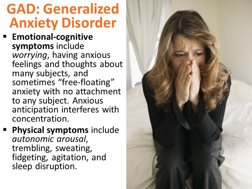 GAD: Generalized Anxiety Disorder  Emotional-cognitive symptoms include worrying, having anxious feelings and thoughts about many subjects, and sometimes free-floating anxiety with no attachment to any subject.
