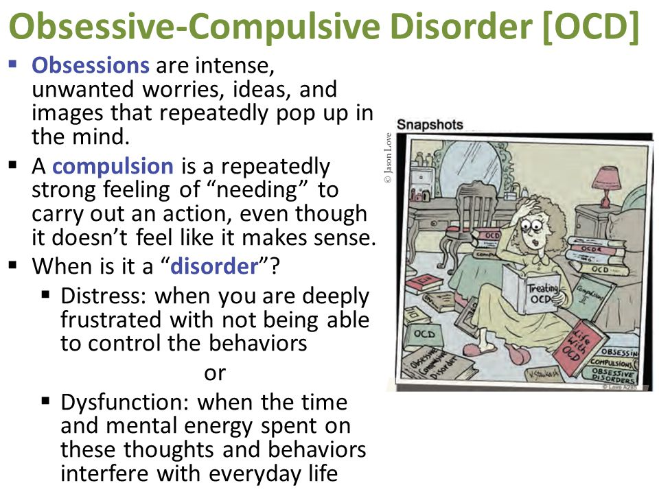 Obsessive-Compulsive Disorder [OCD]  Obsessions are intense, unwanted worries, ideas, and images that repeatedly pop up in the mind.  A compulsion i