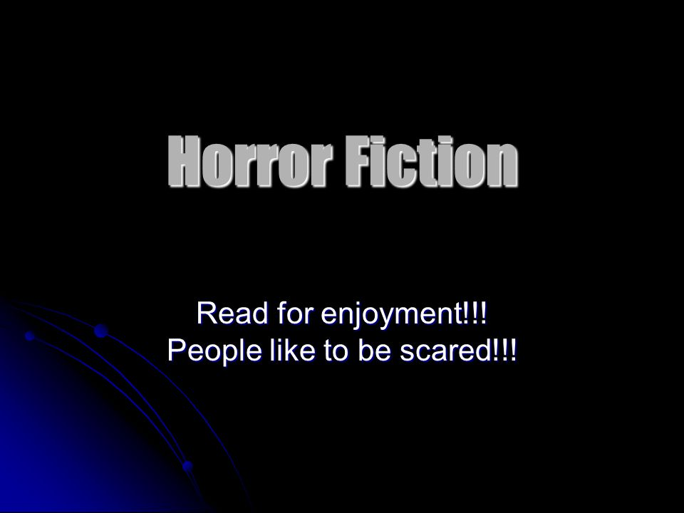 Horror Fiction Read for enjoyment!!! People like to be scared!!!