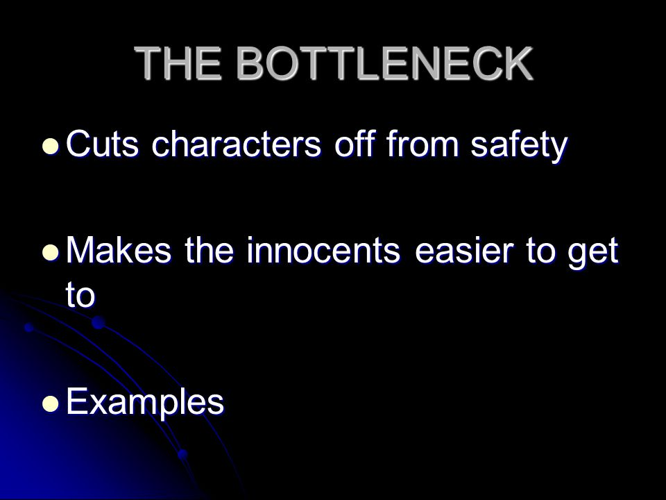 THE BOTTLENECK Cuts characters off from safety Cuts characters off from safety Makes the innocents easier to get to Makes the innocents easier to get to Examples Examples