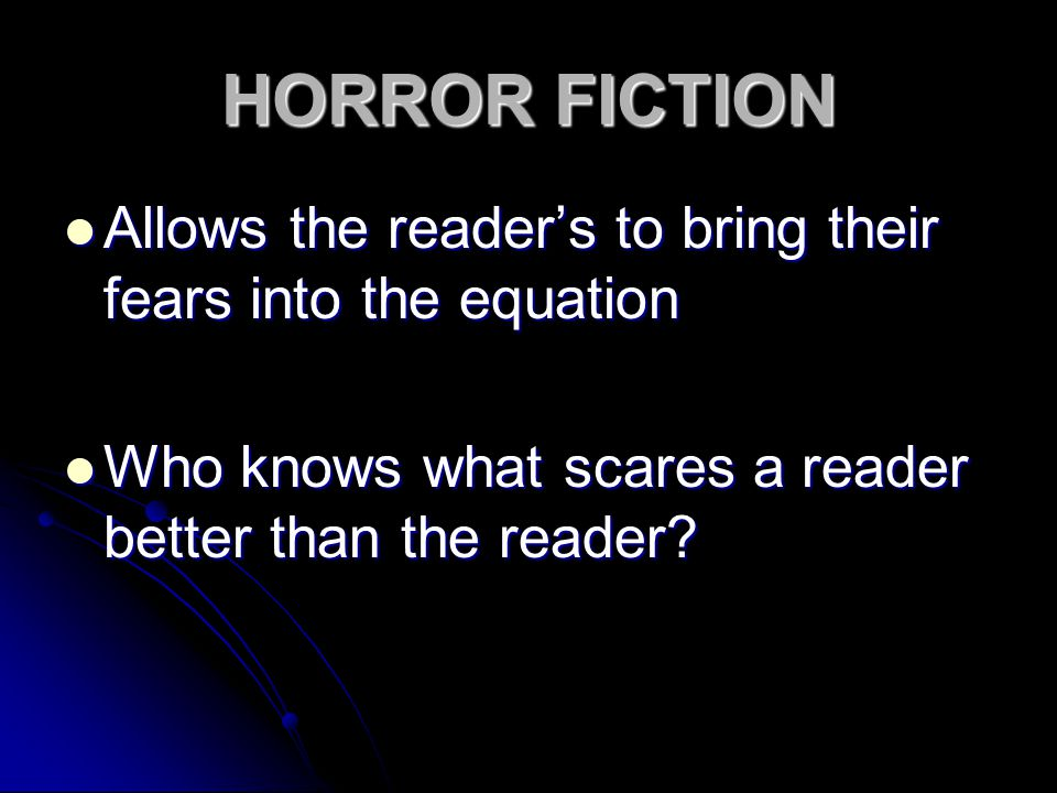 HORROR FICTION Allows the reader's to bring their fears into the equation Allows the reader's to bring their fears into the equation Who knows what scares a reader better than the reader.