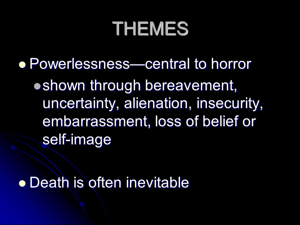 THEMES Powerlessness—central to horror Powerlessness—central to horror shown through bereavement, uncertainty, alienation, insecurity, embarrassment, loss of belief or self-image shown through bereavement, uncertainty, alienation, insecurity, embarrassment, loss of belief or self-image Death is often inevitable Death is often inevitable